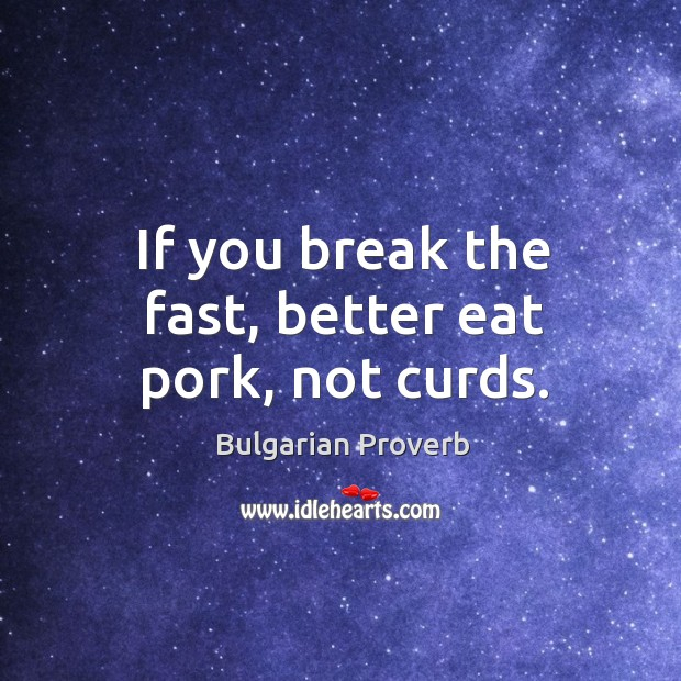 If you break the fast, better eat pork, not curds. Bulgarian Proverbs Image