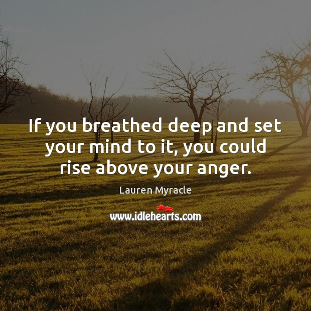 If you breathed deep and set your mind to it, you could rise above your anger. Lauren Myracle Picture Quote