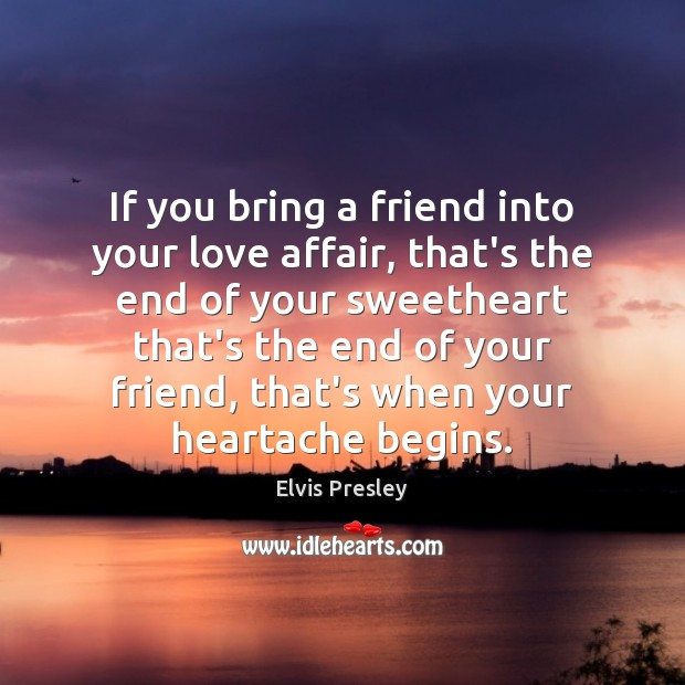 If you bring a friend into your love affair, that's the end Elvis Presley Picture Quote