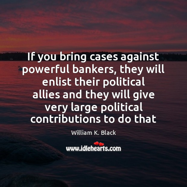 If you bring cases against powerful bankers, they will enlist their political Image