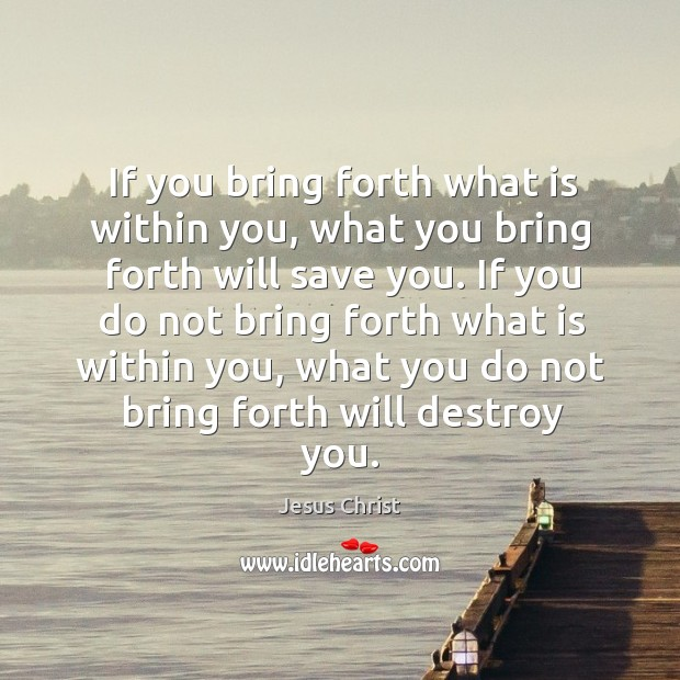 If you bring forth what is within you, what you bring forth will save you. Image