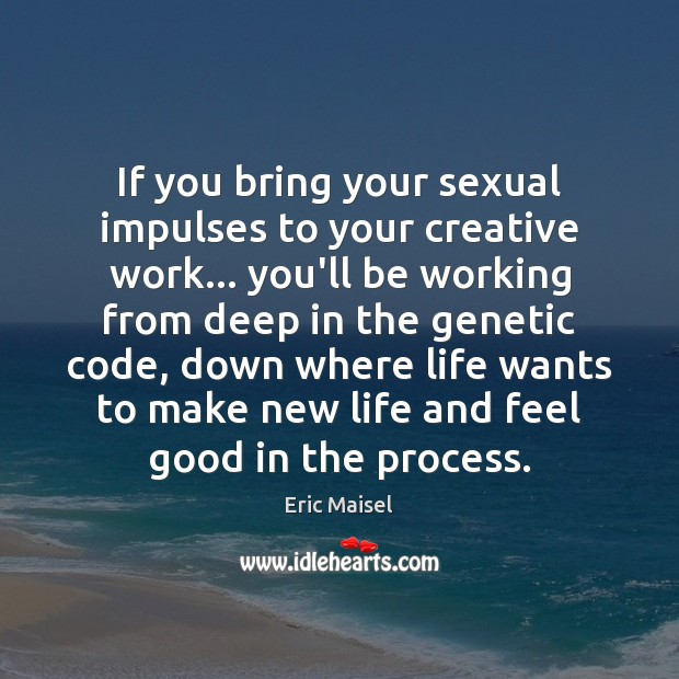 Image, If you bring your sexual impulses to your creative work… you'll be