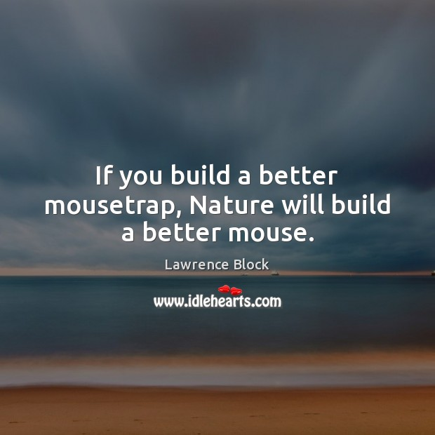 If you build a better mousetrap, Nature will build a better mouse. Lawrence Block Picture Quote