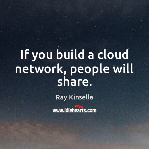 If you build a cloud network, people will share. Image