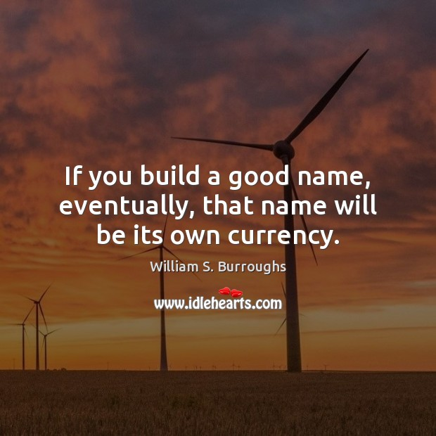 If you build a good name, eventually, that name will be its own currency. Image