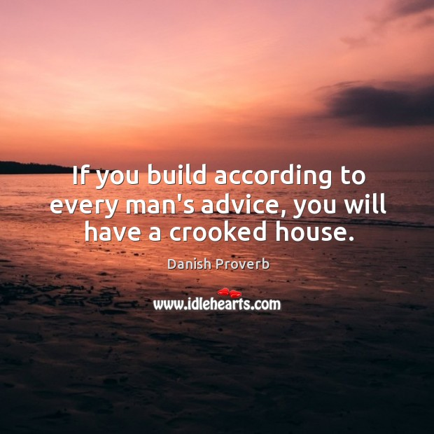 If you build according to every man's advice, you will have a crooked house. Danish Proverbs Image