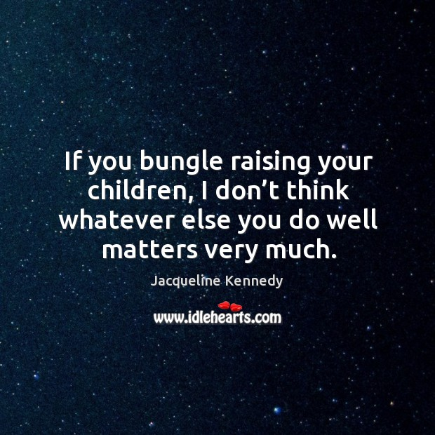 If you bungle raising your children, I don't think whatever else you do well matters very much. Image