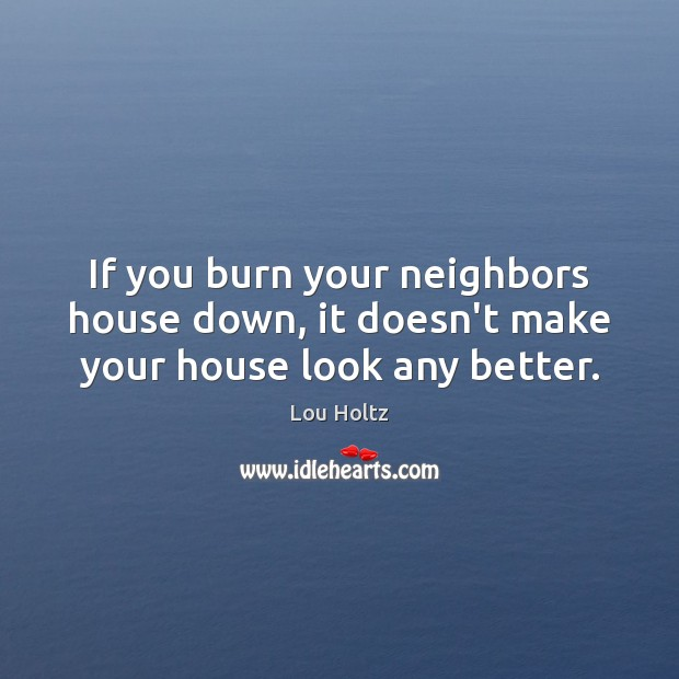 If you burn your neighbors house down, it doesn't make your house look any better. Lou Holtz Picture Quote