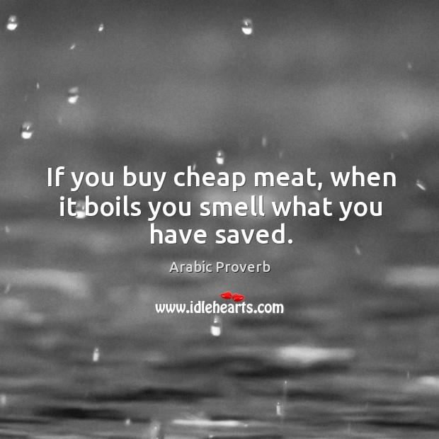 Image, If you buy cheap meat, when it boils you smell what you have saved.