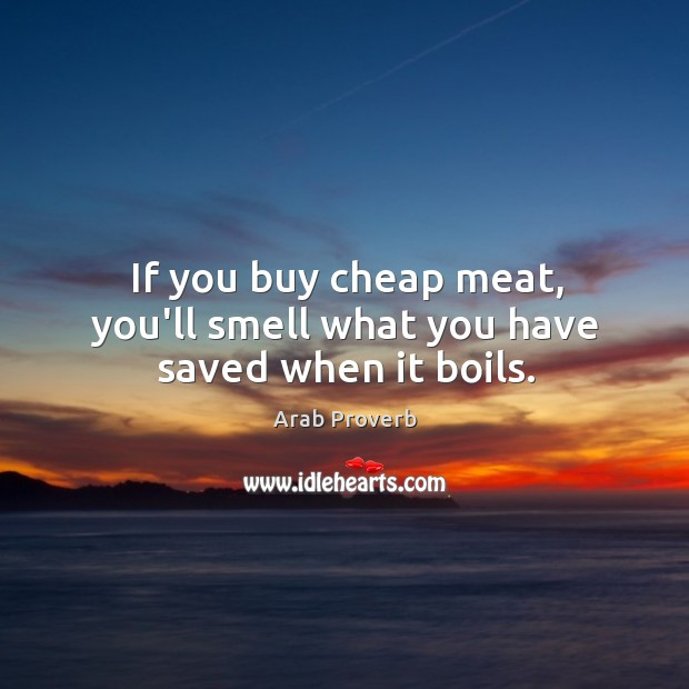 If you buy cheap meat, you'll smell what you have saved when it boils. Arab Proverbs Image