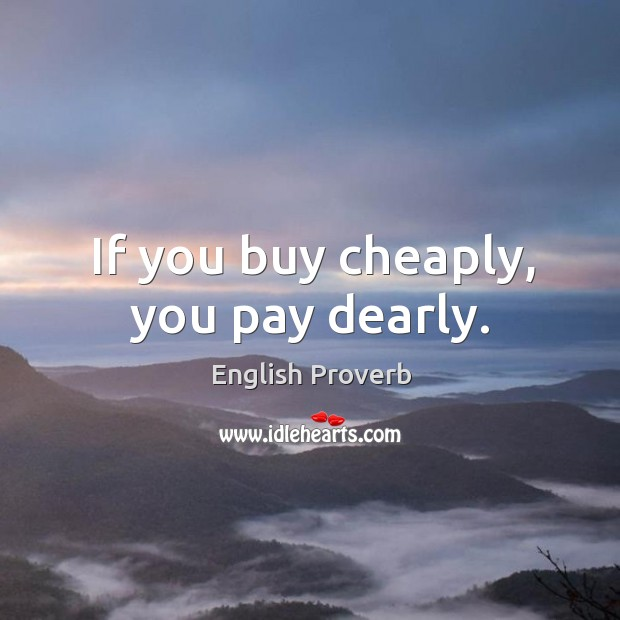 If you buy cheaply, you pay dearly. English Proverbs Image