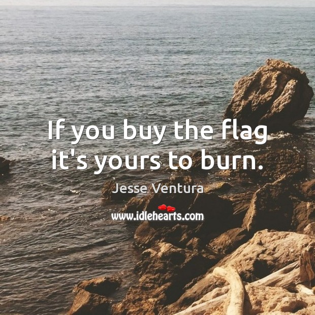 If you buy the flag it's yours to burn. Jesse Ventura Picture Quote