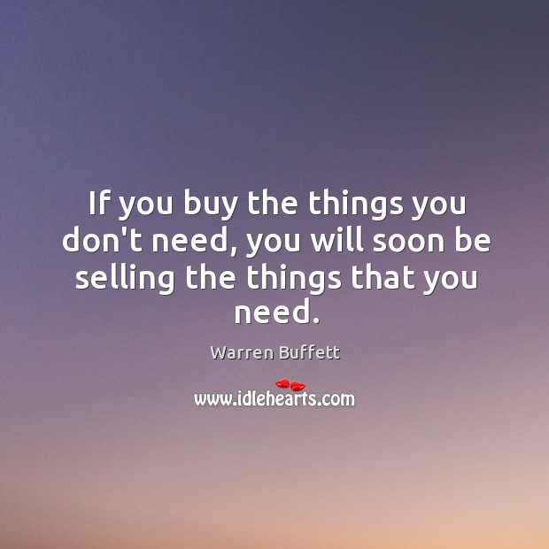 Image, If you buy the things you don't need, you will soon be selling the things that you need.