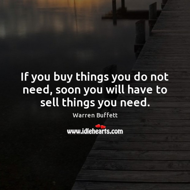 Image, If you buy things you do not need, soon you will have to sell things you need.