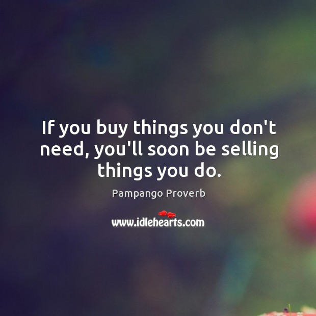 If you buy things you don't need, you'll soon be selling things you do. Pampango Proverbs Image