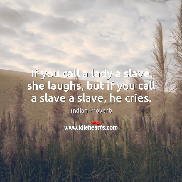 Image, If you call a lady a slave, she laughs, but if you call a slave a slave, he cries.