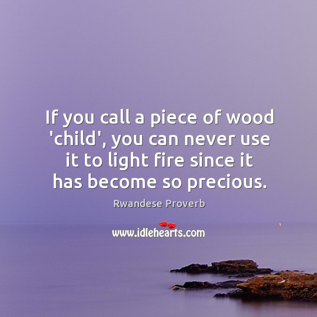 If you call a piece of wood 'child', you can never use it to light fire since it has become so precious. Rwandese Proverbs Image