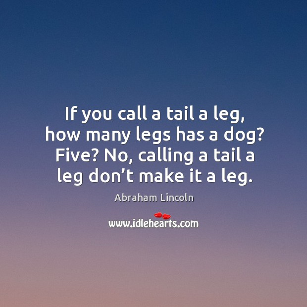 Image, If you call a tail a leg, how many legs has a dog? five? no, calling a tail a leg don't make it a leg.