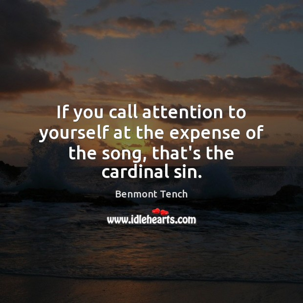 If you call attention to yourself at the expense of the song, that's the cardinal sin. Image