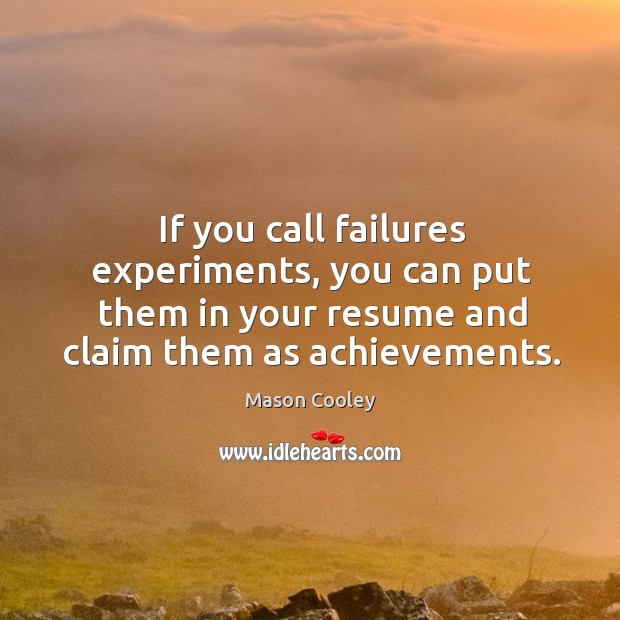 If you call failures experiments, you can put them in your resume and claim them as achievements. Image