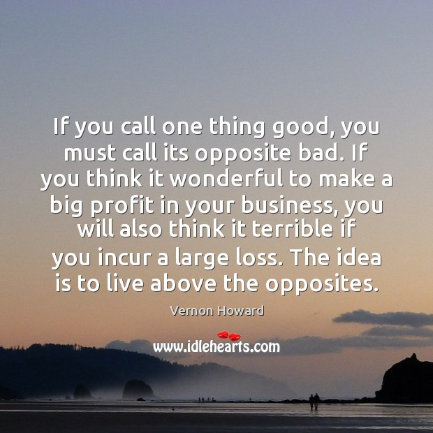 If you call one thing good, you must call its opposite bad. Vernon Howard Picture Quote