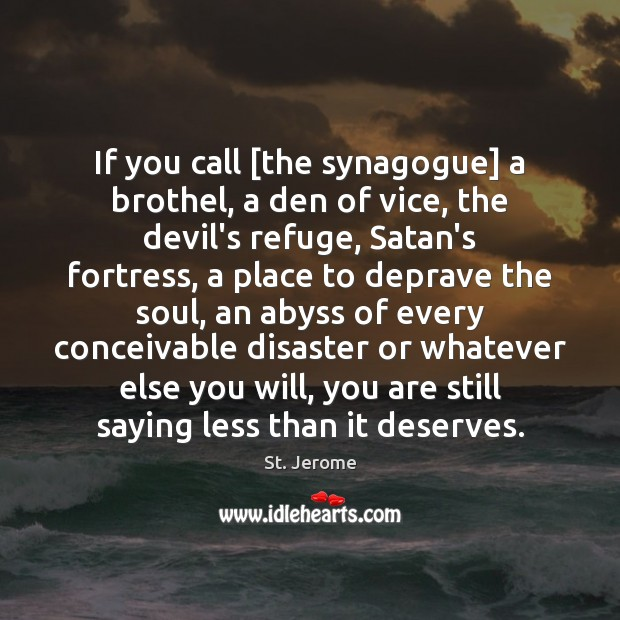 If you call [the synagogue] a brothel, a den of vice, the St. Jerome Picture Quote
