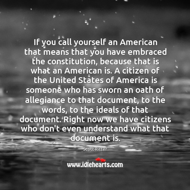 If you call yourself an American that means that you have embraced Scott Ritter Picture Quote