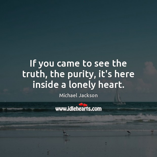 Image, If you came to see the truth, the purity, it's here inside a lonely heart.