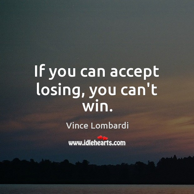 If you can accept losing, you can't win. Vince Lombardi Picture Quote