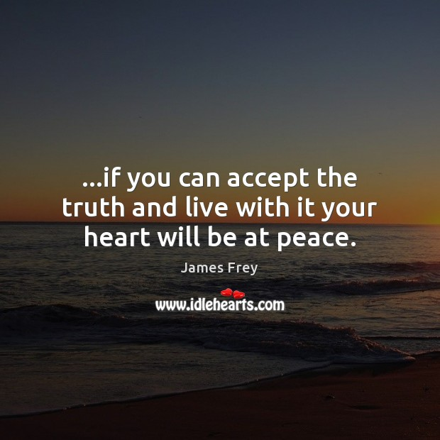 …if you can accept the truth and live with it your heart will be at peace. James Frey Picture Quote