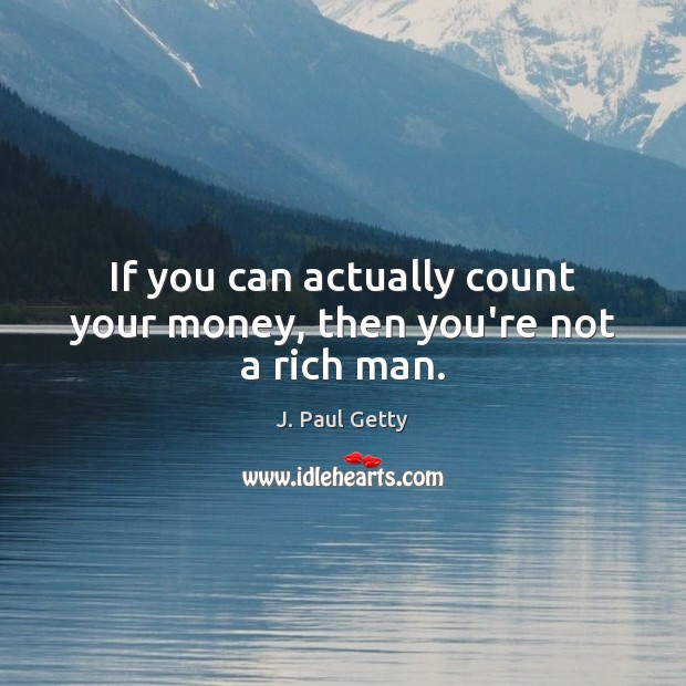 If you can actually count your money, then you're not a rich man. Image