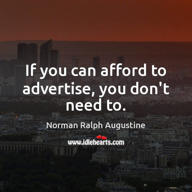 If you can afford to advertise, you don't need to. Norman Ralph Augustine Picture Quote