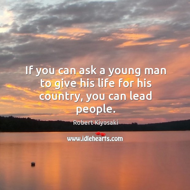 If you can ask a young man to give his life for his country, you can lead people. Image