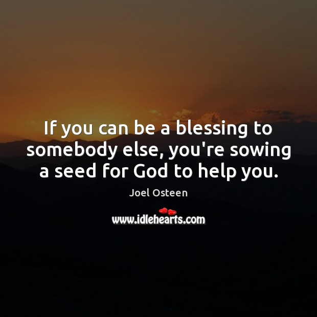 Image, If you can be a blessing to somebody else, you're sowing a seed for God to help you.