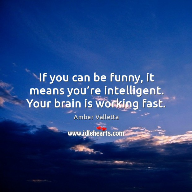 If you can be funny, it means you're intelligent. Your brain is working fast. Image