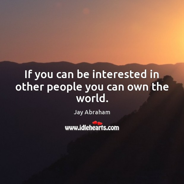 If you can be interested in other people you can own the world. Image