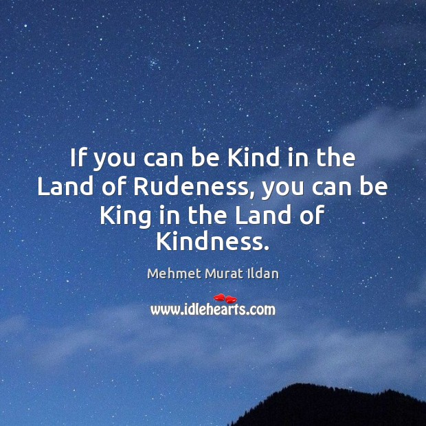 Image, If you can be Kind in the Land of Rudeness, you can be King in the Land of Kindness.