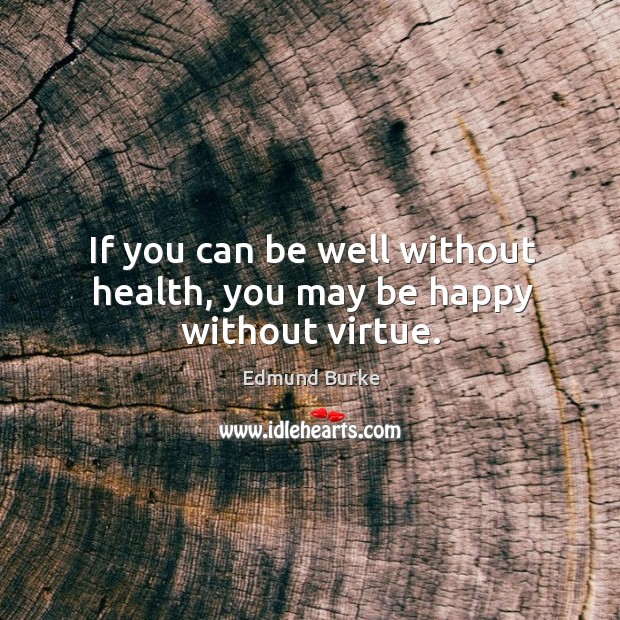 Image, If you can be well without health, you may be happy without virtue.