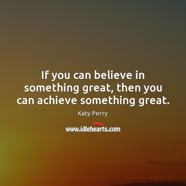 If you can believe in something great, then you can achieve something great. Katy Perry Picture Quote