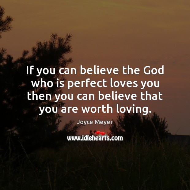 If you can believe the God who is perfect loves you then Image