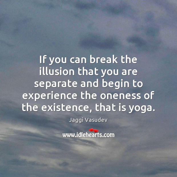 If you can break the illusion that you are separate and begin Image