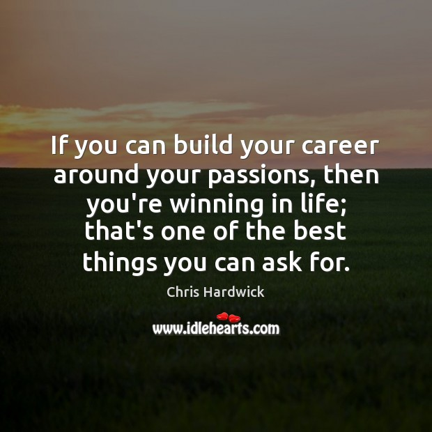 If you can build your career around your passions, then you're winning Chris Hardwick Picture Quote