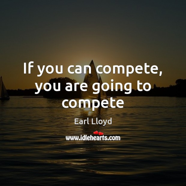 If you can compete, you are going to compete Image