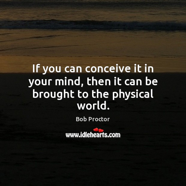 If you can conceive it in your mind, then it can be brought to the physical world. Bob Proctor Picture Quote