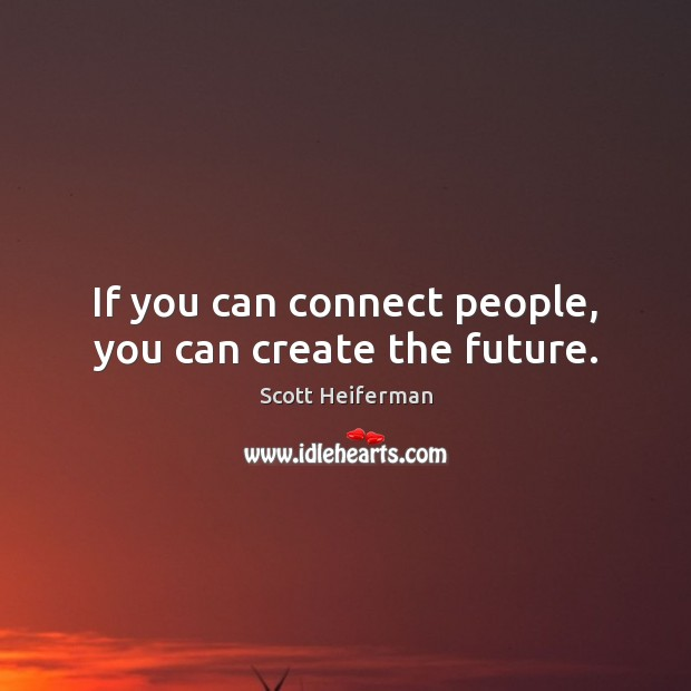 If you can connect people, you can create the future. Image