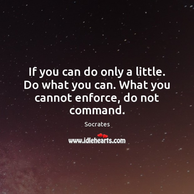 If you can do only a little. Do what you can. What you cannot enforce, do not command. Socrates Picture Quote
