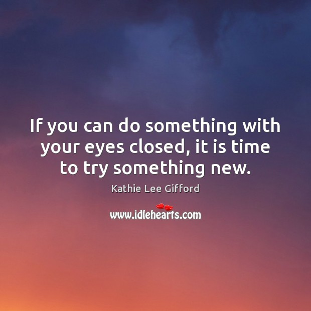 If you can do something with your eyes closed, it is time to try something new. Kathie Lee Gifford Picture Quote