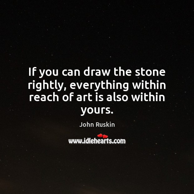 Image, If you can draw the stone rightly, everything within reach of art is also within yours.