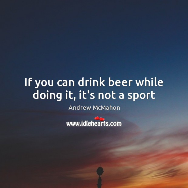 Image, If you can drink beer while doing it, it's not a sport