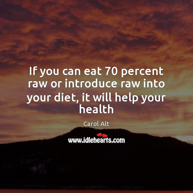 If you can eat 70 percent raw or introduce raw into your diet, it will help your health Carol Alt Picture Quote